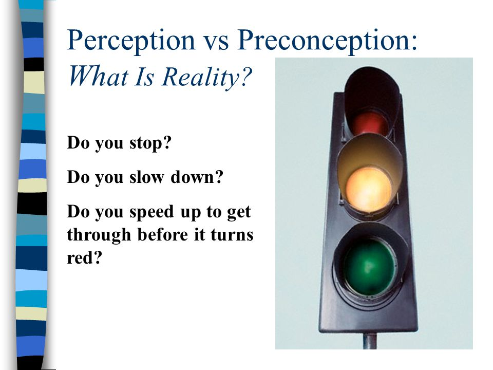 Perception vs Preconception: Wh at Is Reality? Do you stop? Do you slow down? Do you speed up to get through before it turns red?