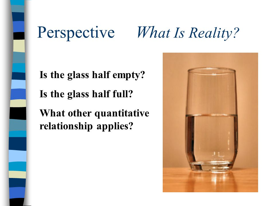 Perspective Wh at Is Reality? Is the glass half empty? Is the glass half full? What other quantitative relationship applies?