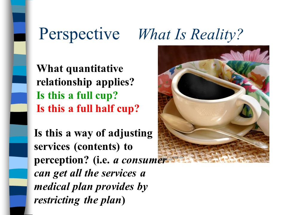 Perspective What Is Reality? What quantitative relationship applies? Is this a full cup? Is this a full half cup? Is this a way of adjusting services