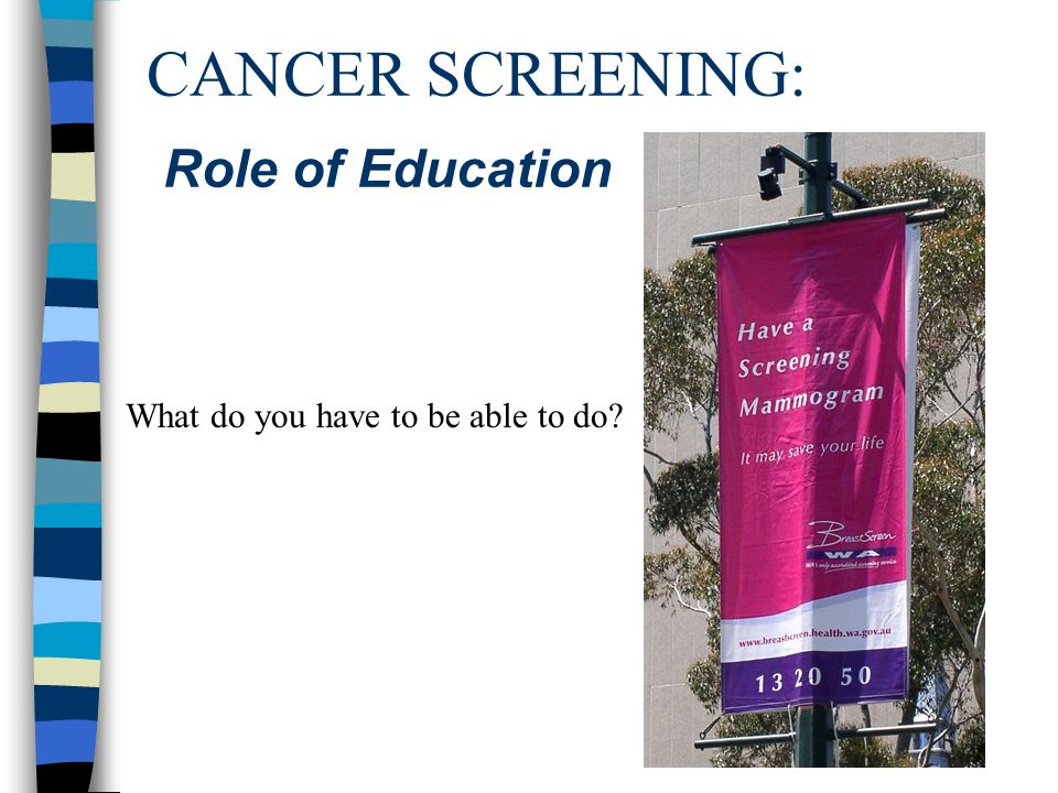 CANCER SCREENING: Role of Education What do you have to be able to do?