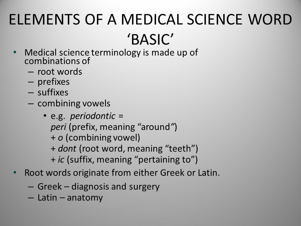 ELEMENTS OF A MEDICAL SCIENCE WORD 'BASIC' Medical science terminology is made up of combinations of – root words – prefixes – suffixes – combining vo