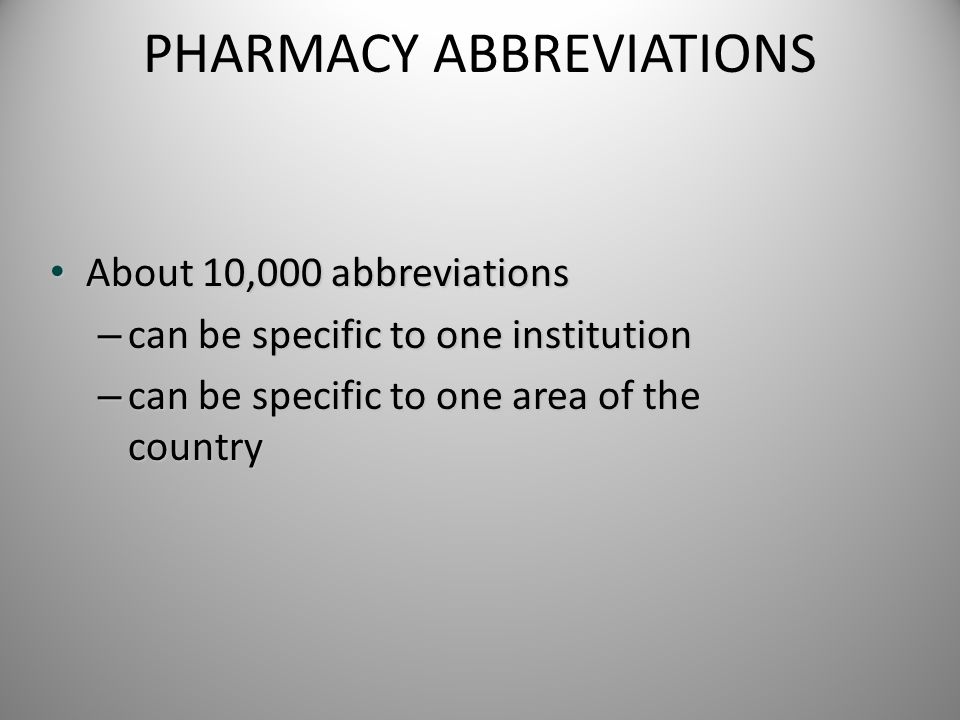 PHARMACY ABBREVIATIONS About 10,000 abbreviations About 10,000 abbreviations – can be specific to one institution – can be specific to one area of the