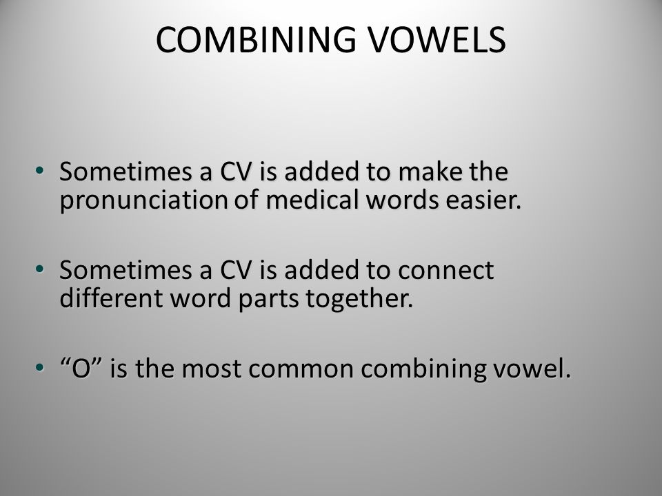 COMBINING VOWELS Sometimes a CV is added to make the pronunciation of medical words easier. Sometimes a CV is added to make the pronunciation of medic