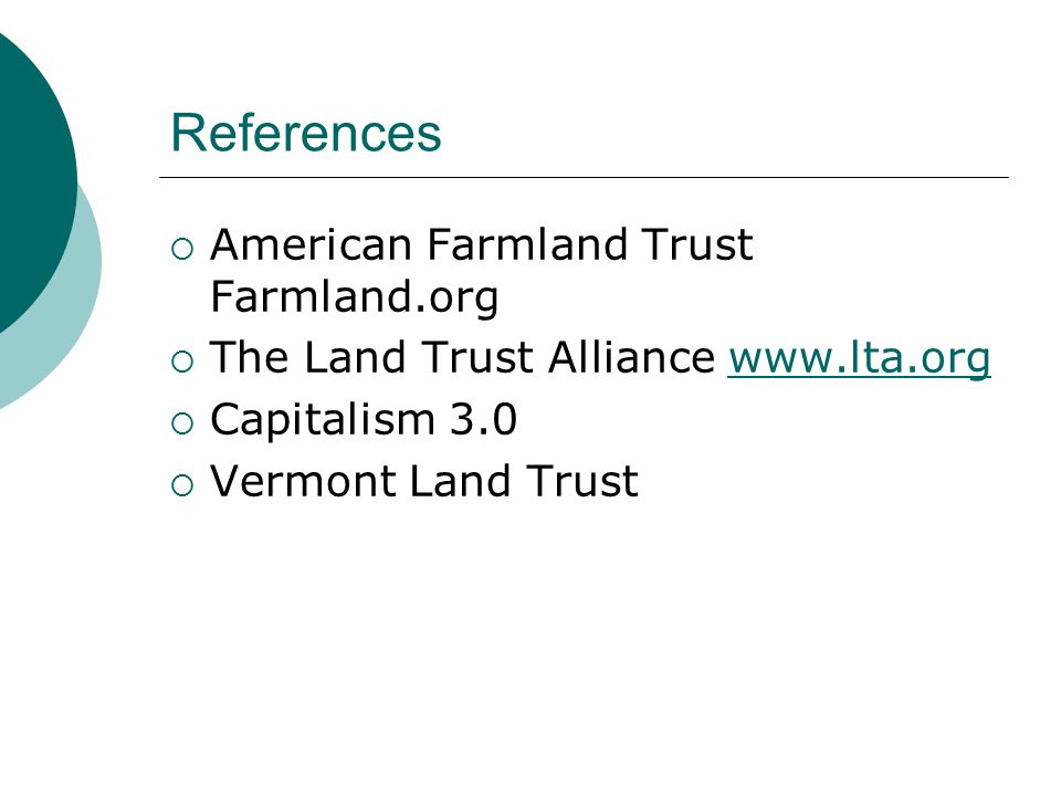 References  American Farmland Trust Farmland.org  The Land Trust Alliance www.lta.orgwww.lta.org  Capitalism 3.0  Vermont Land Trust