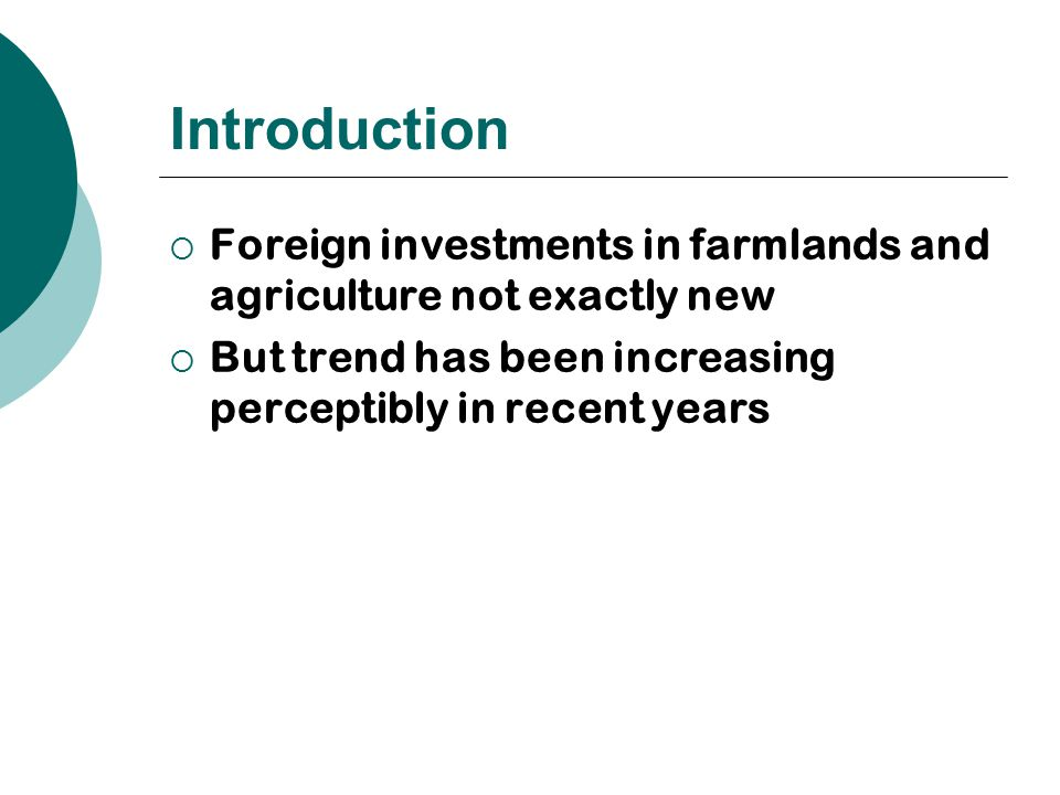 Introduction  Foreign investments in farmlands and agriculture not exactly new  But trend has been increasing perceptibly in recent years