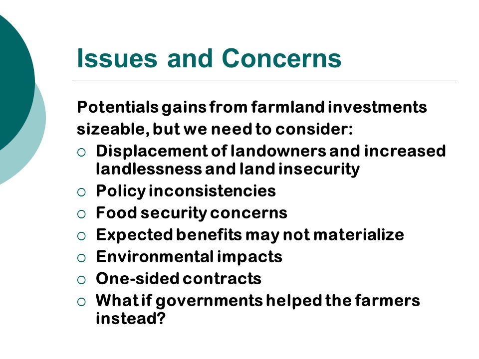Issues and Concerns Potentials gains from farmland investments sizeable, but we need to consider:  Displacement of landowners and increased landlessness and land insecurity  Policy inconsistencies  Food security concerns  Expected benefits may not materialize  Environmental impacts  One-sided contracts  What if governments helped the farmers instead