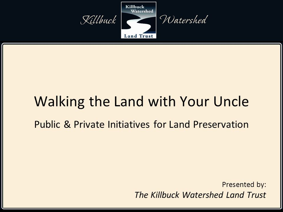 Walking the Land with Your Uncle Public & Private Initiatives for Land Preservation Presented by: The Killbuck Watershed Land Trust