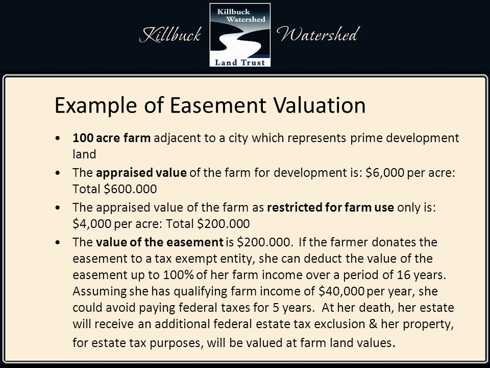 100 acre farm adjacent to a city which represents prime development land The appraised value of the farm for development is: $6,000 per acre: Total $600.000 The appraised value of the farm as restricted for farm use only is: $4,000 per acre: Total $200.000 The value of the easement is $200.000.