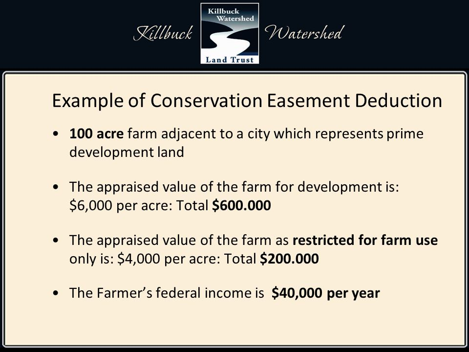 100 acre farm adjacent to a city which represents prime development land The appraised value of the farm for development is: $6,000 per acre: Total $600.000 The appraised value of the farm as restricted for farm use only is: $4,000 per acre: Total $200.000 The Farmer's federal income is $40,000 per year Example of Conservation Easement Deduction