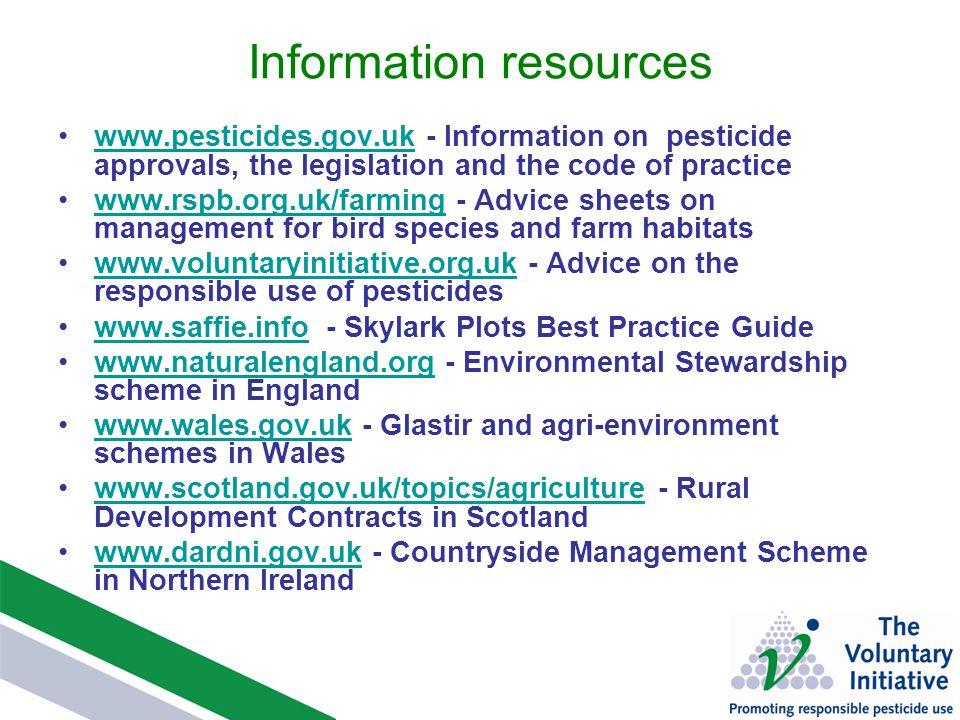Information resources www.pesticides.gov.uk - Information on pesticide approvals, the legislation and the code of practicewww.pesticides.gov.uk www.rspb.org.uk/farming - Advice sheets on management for bird species and farm habitatswww.rspb.org.uk/farming www.voluntaryinitiative.org.uk - Advice on the responsible use of pesticideswww.voluntaryinitiative.org.uk www.saffie.info - Skylark Plots Best Practice Guidewww.saffie.info www.naturalengland.org - Environmental Stewardship scheme in Englandwww.naturalengland.org www.wales.gov.uk - Glastir and agri-environment schemes in Waleswww.wales.gov.uk www.scotland.gov.uk/topics/agriculture - Rural Development Contracts in Scotlandwww.scotland.gov.uk/topics/agriculture www.dardni.gov.uk - Countryside Management Scheme in Northern Irelandwww.dardni.gov.uk
