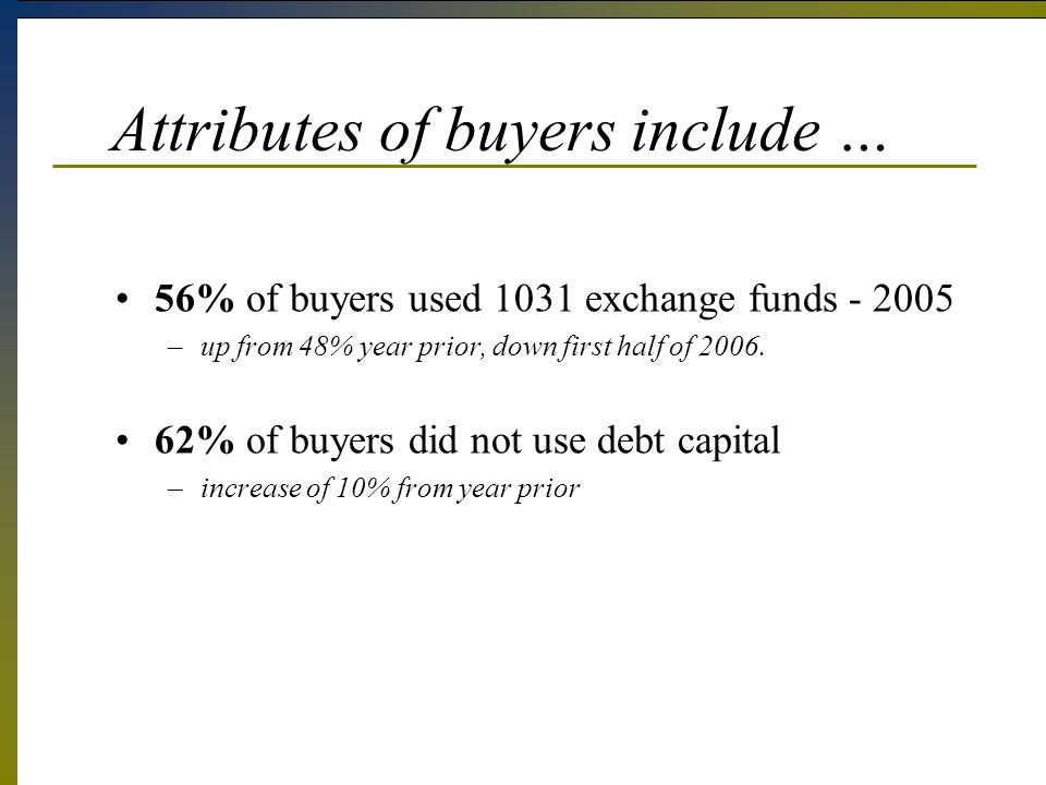 Attributes of buyers include … 56% of buyers used 1031 exchange funds - 2005 –up from 48% year prior, down first half of 2006.