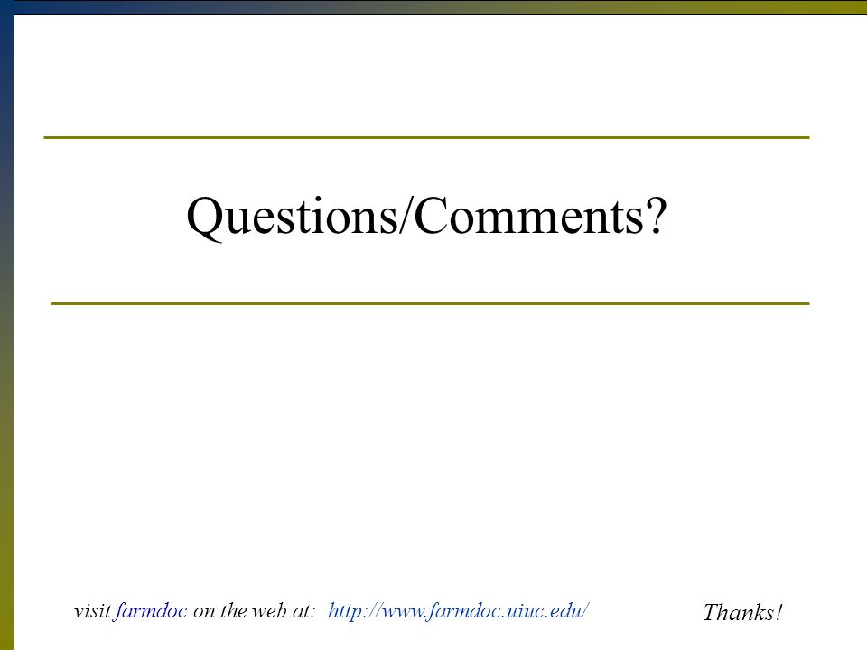 Questions/Comments Thanks! visit farmdoc on the web at: http://www.farmdoc.uiuc.edu/