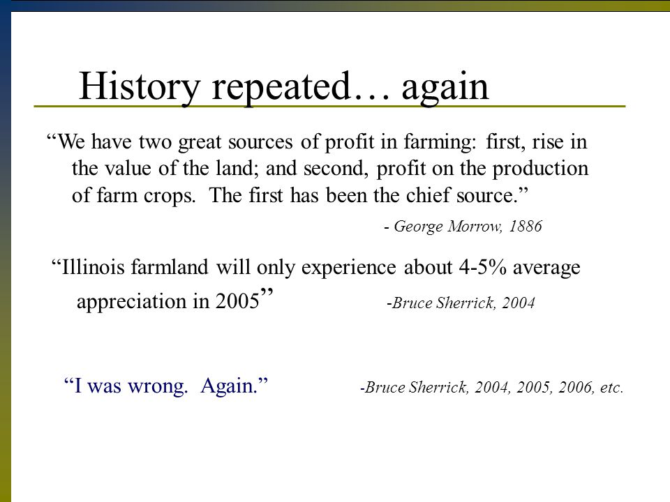 Illinois farmland will only experience about 4-5% average appreciation in 2005 -Bruce Sherrick, 2004 History repeated… again We have two great sources of profit in farming: first, rise in the value of the land; and second, profit on the production of farm crops.