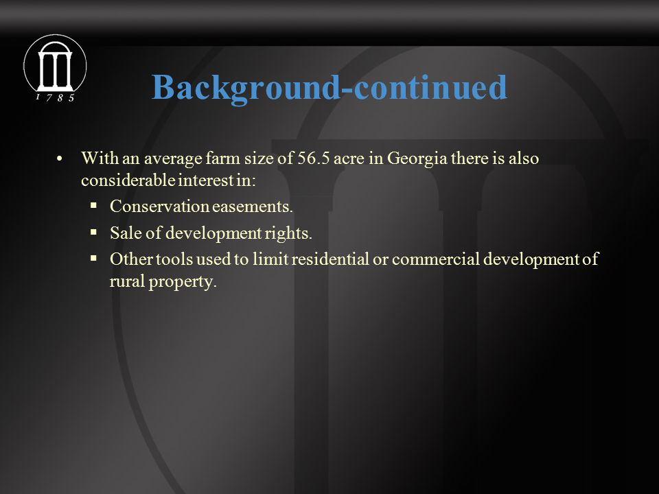 Background-continued With an average farm size of 56.5 acre in Georgia there is also considerable interest in:  Conservation easements.