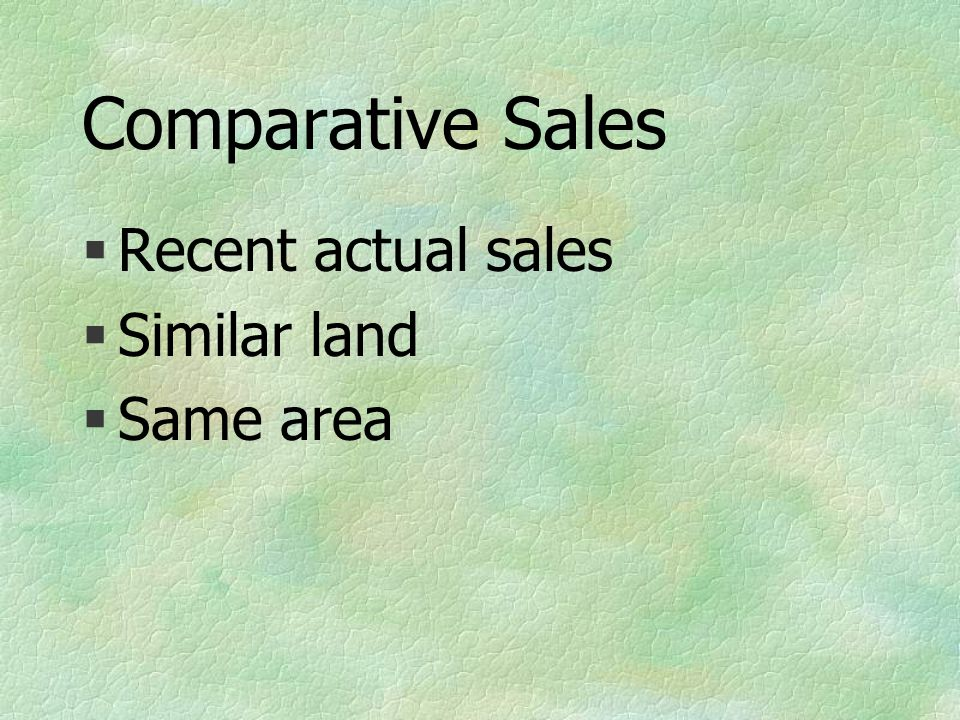 Comparative Sales §Recent actual sales §Similar land §Same area