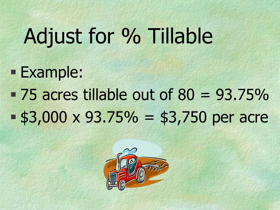 Adjust for % Tillable §Example: §75 acres tillable out of 80 = 93.75% §$3,000 x 93.75% = $3,750 per acre
