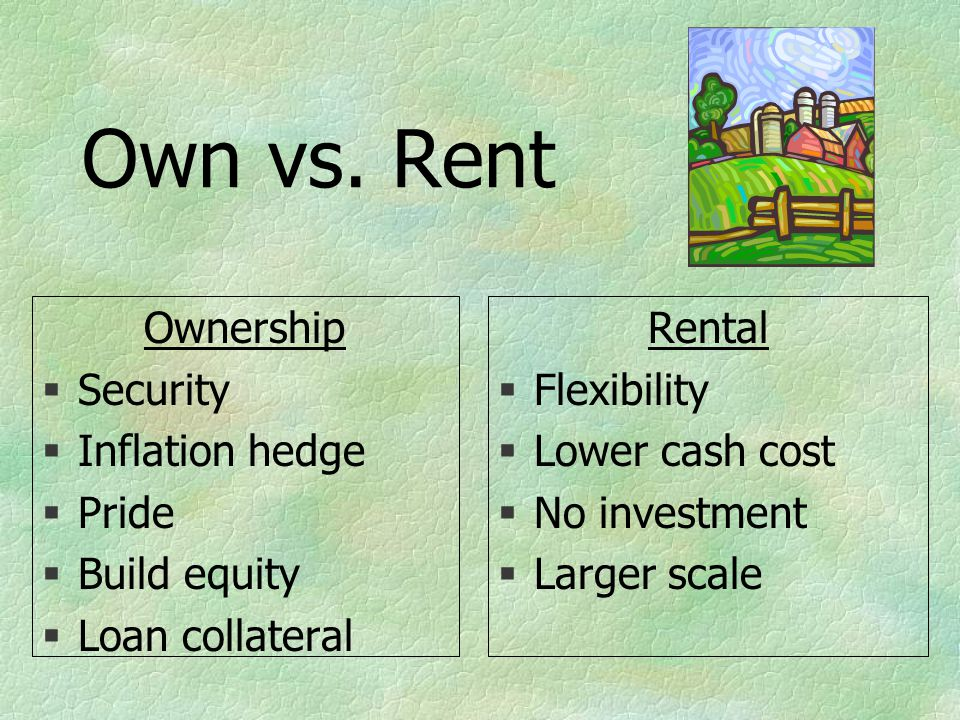 Own vs. Rent Ownership §Security §Inflation hedge §Pride §Build equity §Loan collateral Rental §Flexibility §Lower cash cost §No investment §Larger sc