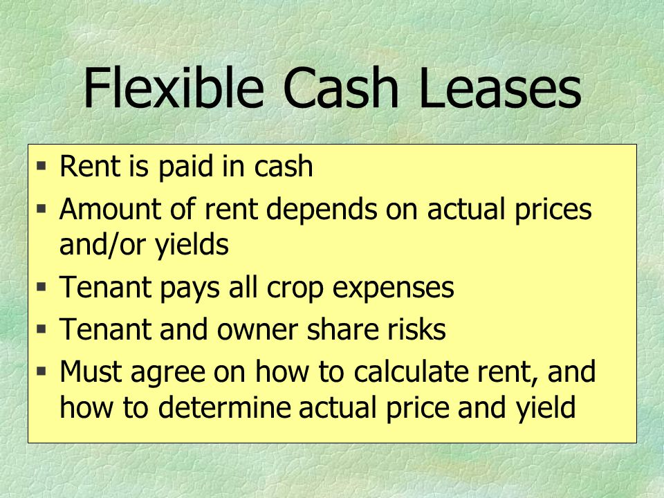 Flexible Cash Leases §Rent is paid in cash §Amount of rent depends on actual prices and/or yields §Tenant pays all crop expenses §Tenant and owner sha