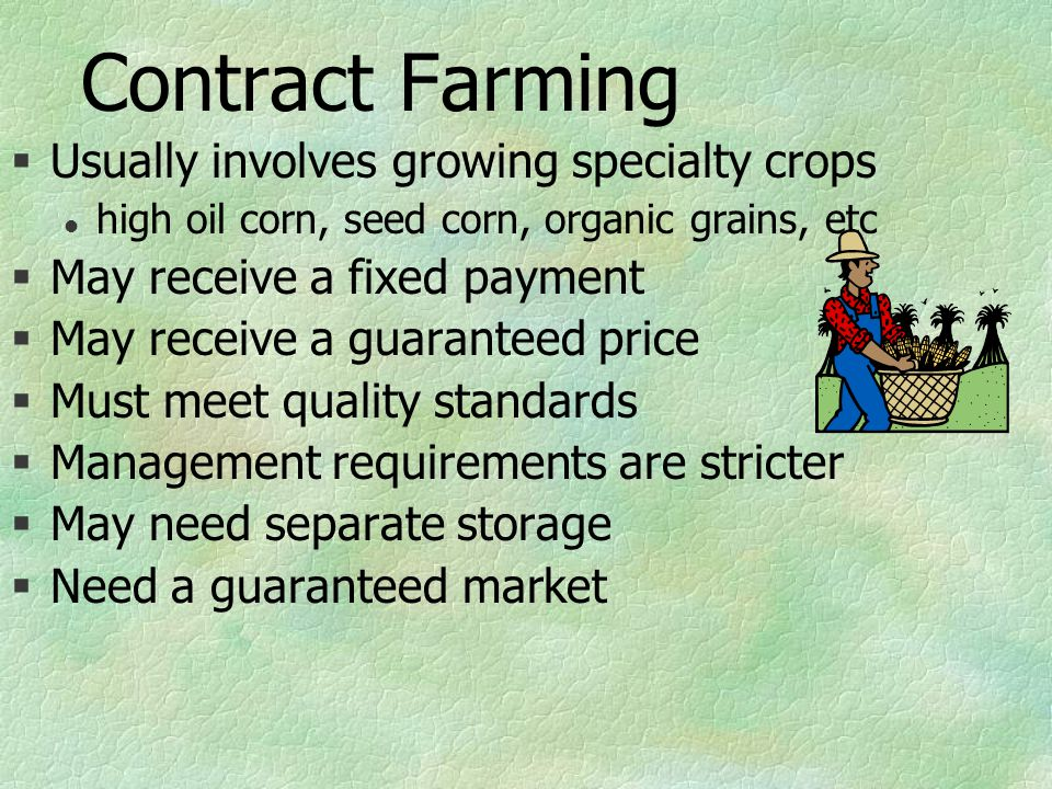 Contract Farming §Usually involves growing specialty crops l high oil corn, seed corn, organic grains, etc §May receive a fixed payment §May receive a guaranteed price §Must meet quality standards §Management requirements are stricter §May need separate storage §Need a guaranteed market