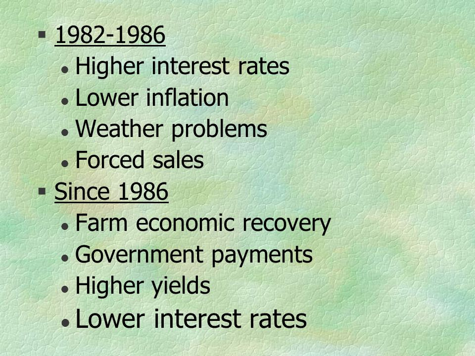 §1982-1986 l Higher interest rates l Lower inflation l Weather problems l Forced sales §Since 1986 l Farm economic recovery l Government payments l Higher yields l Lower interest rates