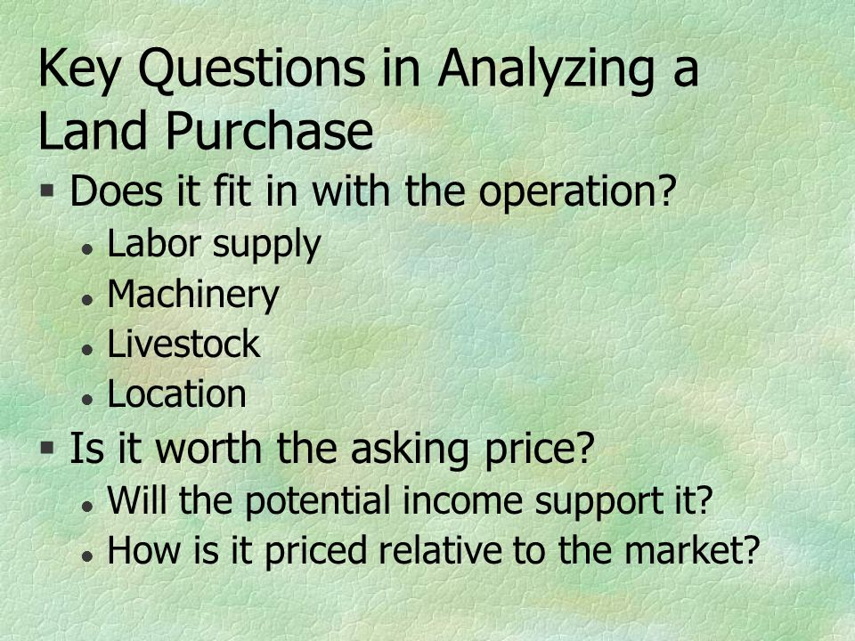 Key Questions in Analyzing a Land Purchase §Does it fit in with the operation? l Labor supply l Machinery l Livestock l Location §Is it worth the aski