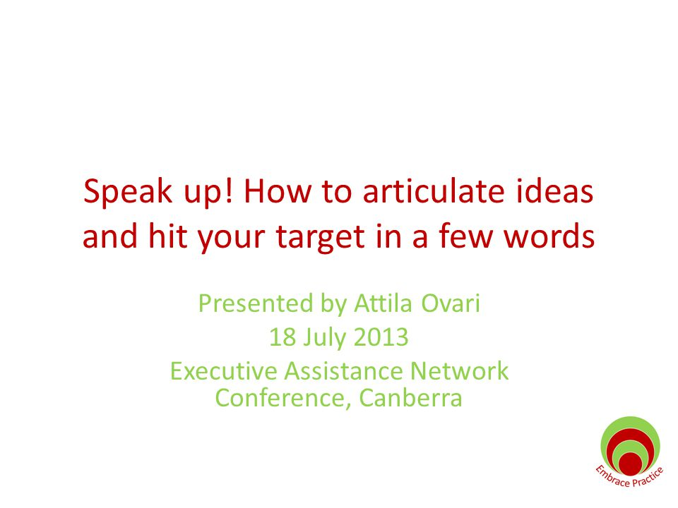 Speak up! How to articulate ideas and hit your target in a few words Presented by Attila Ovari 18 July 2013 Executive Assistance Network Conference, C
