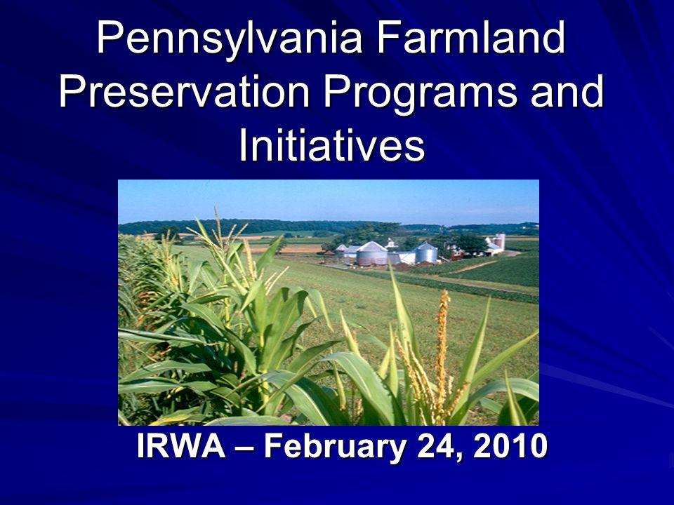 Pennsylvania Farmland Preservation Programs and Initiatives IRWA – February 24, 2010