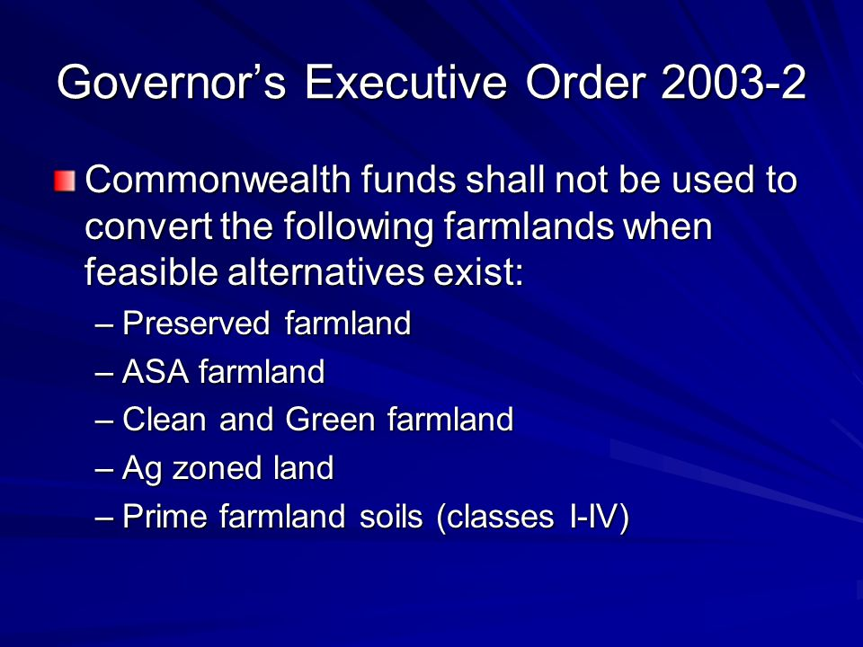 Governor's Executive Order 2003-2 Commonwealth funds shall not be used to convert the following farmlands when feasible alternatives exist: –Preserved farmland –ASA farmland –Clean and Green farmland –Ag zoned land –Prime farmland soils (classes I-IV)