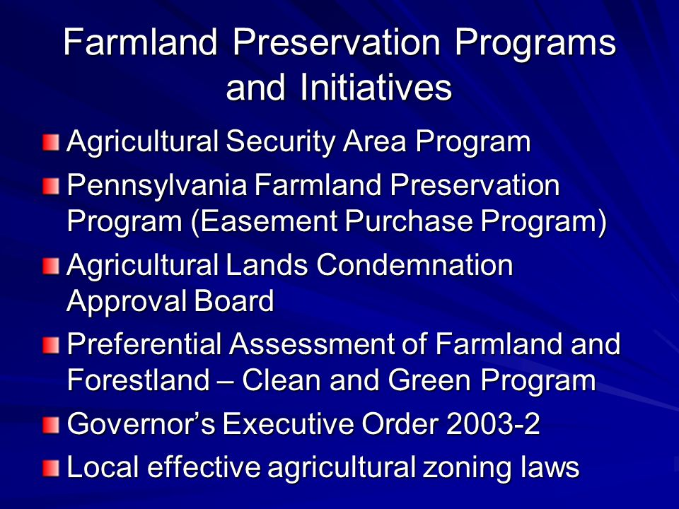 Farmland Preservation Programs and Initiatives Agricultural Security Area Program Pennsylvania Farmland Preservation Program (Easement Purchase Program) Agricultural Lands Condemnation Approval Board Preferential Assessment of Farmland and Forestland – Clean and Green Program Governor's Executive Order 2003-2 Local effective agricultural zoning laws