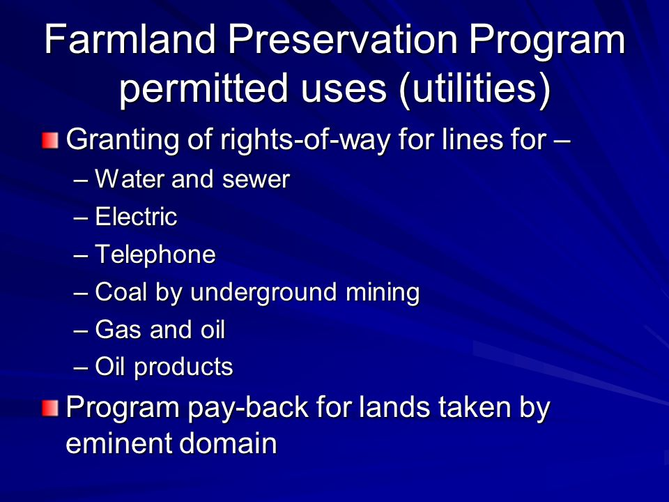 Farmland Preservation Program permitted uses (utilities) Granting of rights-of-way for lines for – –Water and sewer –Electric –Telephone –Coal by underground mining –Gas and oil –Oil products Program pay-back for lands taken by eminent domain