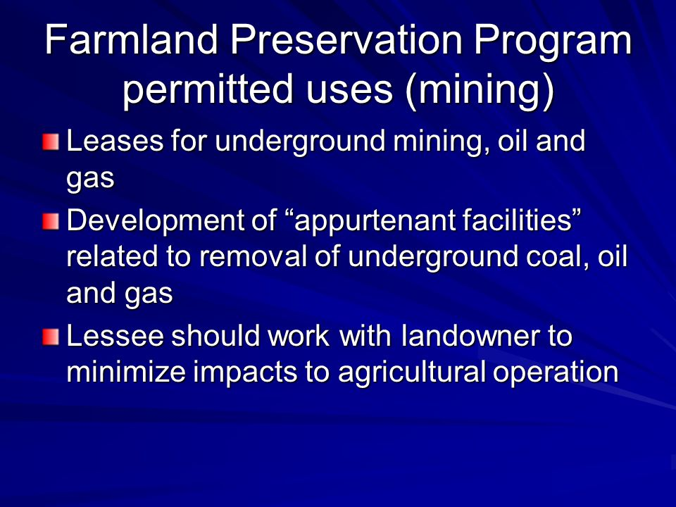 Farmland Preservation Program permitted uses (mining) Leases for underground mining, oil and gas Development of appurtenant facilities related to removal of underground coal, oil and gas Lessee should work with landowner to minimize impacts to agricultural operation