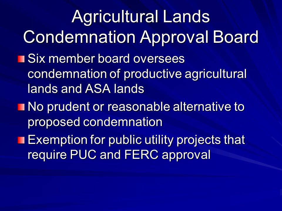 Agricultural Lands Condemnation Approval Board Six member board oversees condemnation of productive agricultural lands and ASA lands No prudent or reasonable alternative to proposed condemnation Exemption for public utility projects that require PUC and FERC approval