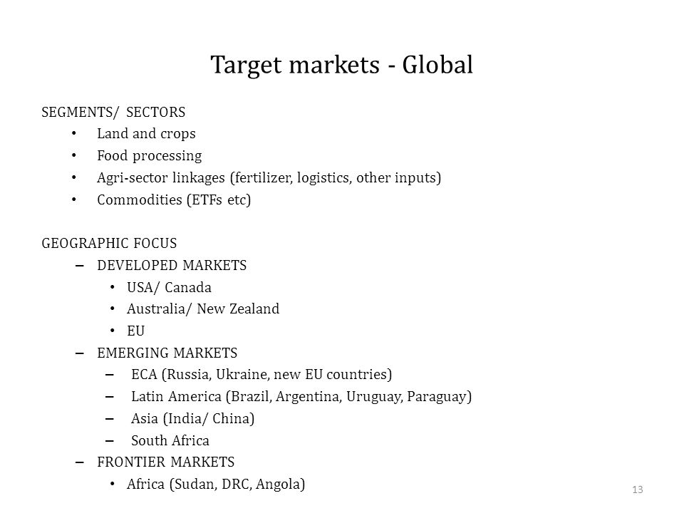 Target markets - Global SEGMENTS/ SECTORS Land and crops Food processing Agri-sector linkages (fertilizer, logistics, other inputs) Commodities (ETFs etc) GEOGRAPHIC FOCUS – DEVELOPED MARKETS USA/ Canada Australia/ New Zealand EU – EMERGING MARKETS – ECA (Russia, Ukraine, new EU countries) – Latin America (Brazil, Argentina, Uruguay, Paraguay) – Asia (India/ China) – South Africa – FRONTIER MARKETS Africa (Sudan, DRC, Angola) 13