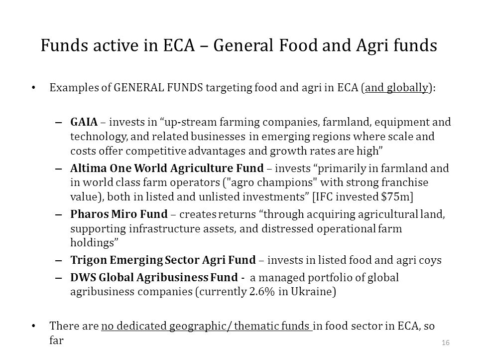"""Funds active in ECA – General Food and Agri funds Examples of GENERAL FUNDS targeting food and agri in ECA (and globally): – GAIA – invests in """"up-str"""