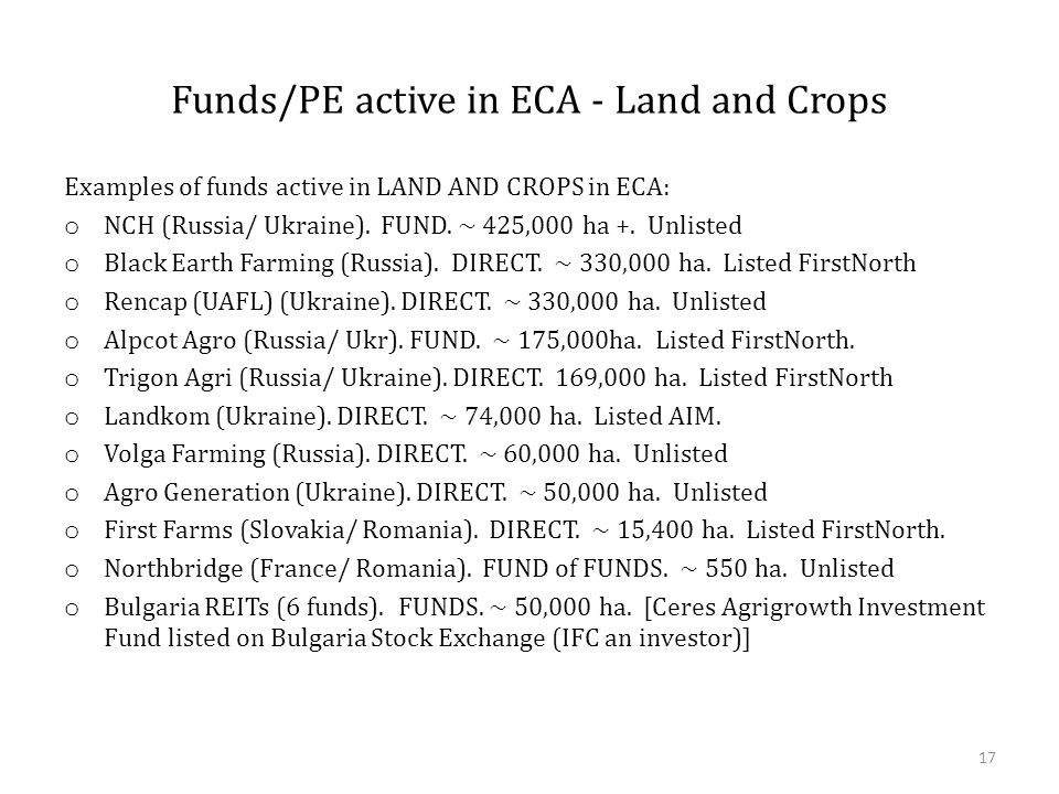 Funds/PE active in ECA - Land and Crops Examples of funds active in LAND AND CROPS in ECA: o NCH (Russia/ Ukraine). FUND. ~ 425,000 ha +. Unlisted o B