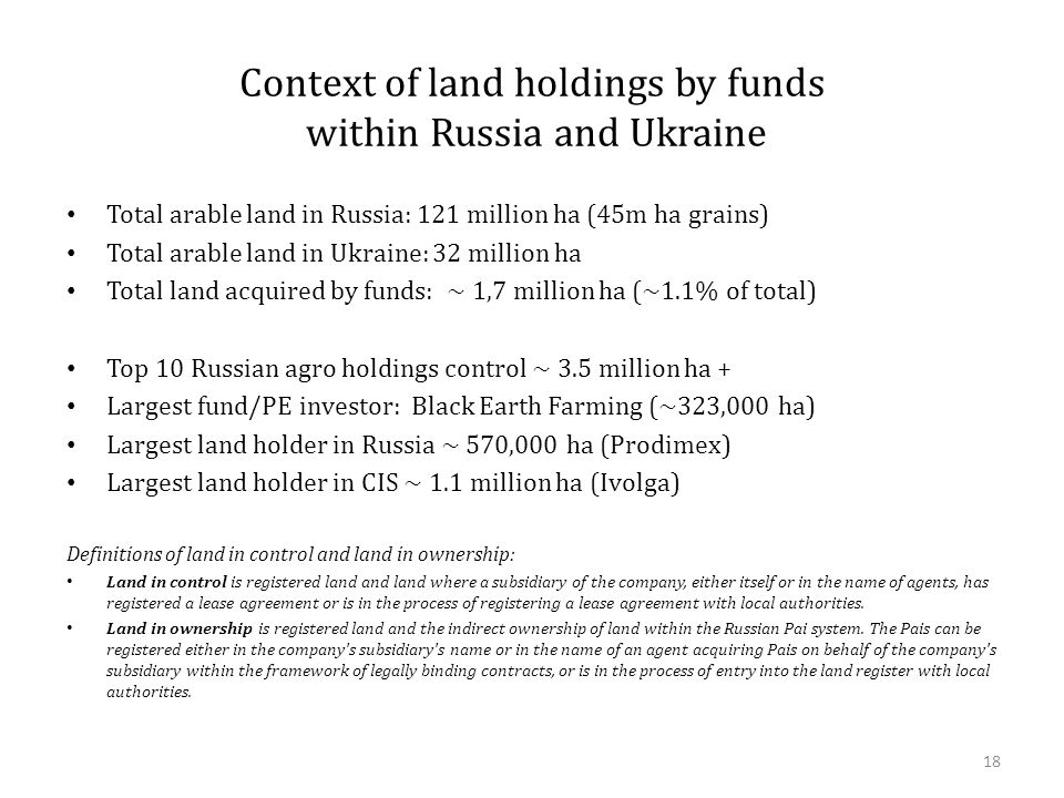 Context of land holdings by funds within Russia and Ukraine Total arable land in Russia: 121 million ha (45m ha grains) Total arable land in Ukraine: 32 million ha Total land acquired by funds: ~ 1,7 million ha (~1.1% of total) Top 10 Russian agro holdings control ~ 3.5 million ha + Largest fund/PE investor: Black Earth Farming (~323,000 ha) Largest land holder in Russia ~ 570,000 ha (Prodimex) Largest land holder in CIS ~ 1.1 million ha (Ivolga) Definitions of land in control and land in ownership: Land in control is registered land and land where a subsidiary of the company, either itself or in the name of agents, has registered a lease agreement or is in the process of registering a lease agreement with local authorities.