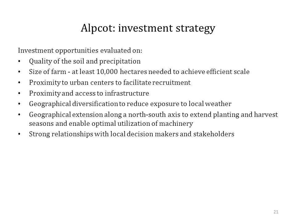 Alpcot: investment strategy Investment opportunities evaluated on: Quality of the soil and precipitation Size of farm - at least 10,000 hectares needed to achieve efficient scale Proximity to urban centers to facilitate recruitment Proximity and access to infrastructure Geographical diversification to reduce exposure to local weather Geographical extension along a north-south axis to extend planting and harvest seasons and enable optimal utilization of machinery Strong relationships with local decision makers and stakeholders 21