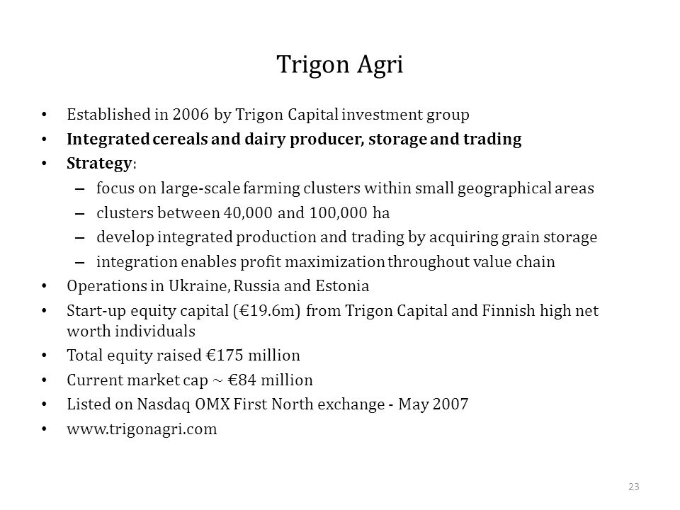 Trigon Agri Established in 2006 by Trigon Capital investment group Integrated cereals and dairy producer, storage and trading Strategy: – focus on large-scale farming clusters within small geographical areas – clusters between 40,000 and 100,000 ha – develop integrated production and trading by acquiring grain storage – integration enables profit maximization throughout value chain Operations in Ukraine, Russia and Estonia Start-up equity capital (€19.6m) from Trigon Capital and Finnish high net worth individuals Total equity raised €175 million Current market cap ~ €84 million Listed on Nasdaq OMX First North exchange - May 2007 www.trigonagri.com 23