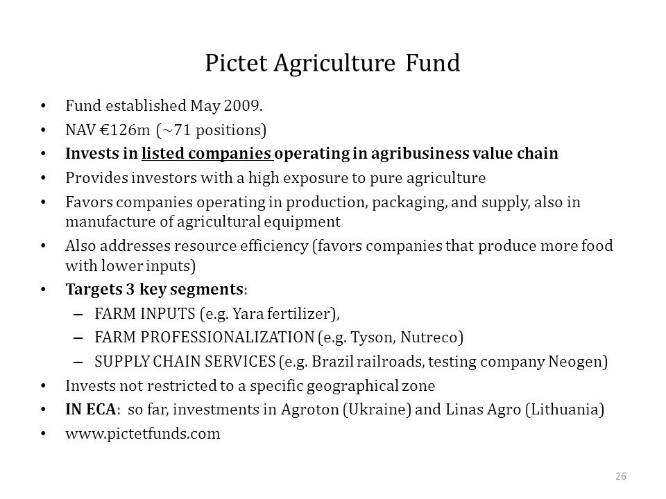 Pictet Agriculture Fund Fund established May 2009. NAV €126m (~71 positions) Invests in listed companies operating in agribusiness value chain Provide