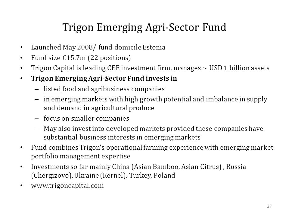 Trigon Emerging Agri-Sector Fund Launched May 2008/ fund domicile Estonia Fund size €15.7m (22 positions) Trigon Capital is leading CEE investment firm, manages ~ USD 1 billion assets Trigon Emerging Agri-Sector Fund invests in – listed food and agribusiness companies – in emerging markets with high growth potential and imbalance in supply and demand in agricultural produce – focus on smaller companies – May also invest into developed markets provided these companies have substantial business interests in emerging markets Fund combines Trigon s operational farming experience with emerging market portfolio management expertise Investments so far mainly China (Asian Bamboo, Asian Citrus), Russia (Chergizovo), Ukraine (Kernel), Turkey, Poland www.trigoncapital.com 27
