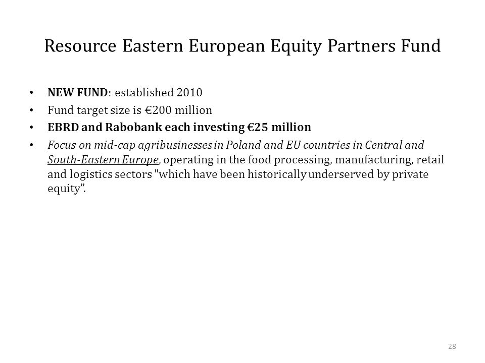 Resource Eastern European Equity Partners Fund NEW FUND: established 2010 Fund target size is €200 million EBRD and Rabobank each investing €25 million Focus on mid-cap agribusinesses in Poland and EU countries in Central and South-Eastern Europe, operating in the food processing, manufacturing, retail and logistics sectors which have been historically underserved by private equity .