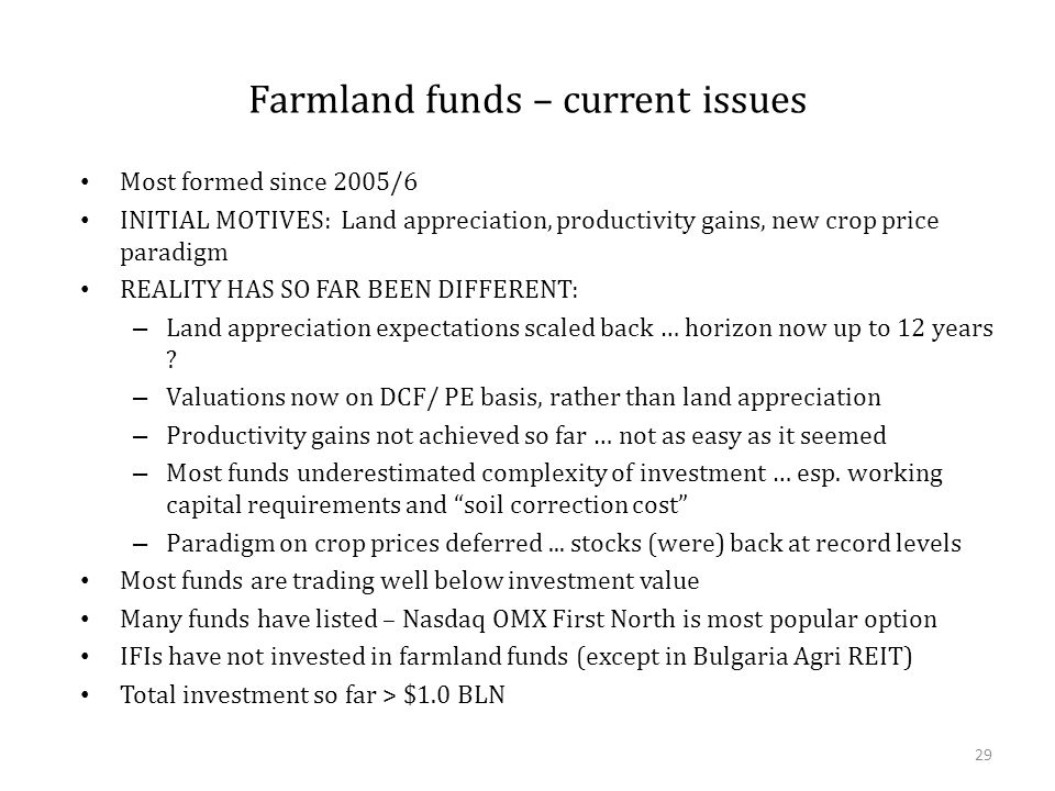 Farmland funds – current issues Most formed since 2005/6 INITIAL MOTIVES: Land appreciation, productivity gains, new crop price paradigm REALITY HAS SO FAR BEEN DIFFERENT: – Land appreciation expectations scaled back … horizon now up to 12 years .