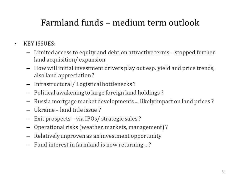 Farmland funds – medium term outlook KEY ISSUES: – Limited access to equity and debt on attractive terms – stopped further land acquisition/ expansion – How will initial investment drivers play out esp.