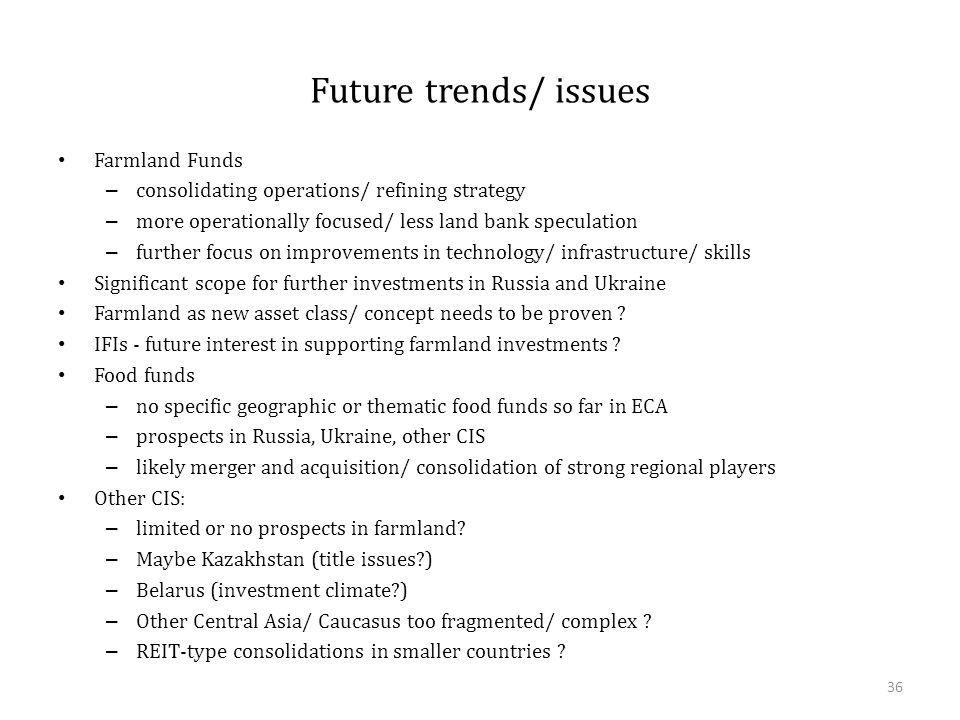 Future trends/ issues Farmland Funds – consolidating operations/ refining strategy – more operationally focused/ less land bank speculation – further