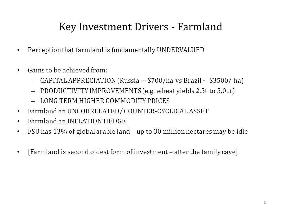 Key Investment Drivers - Farmland Perception that farmland is fundamentally UNDERVALUED Gains to be achieved from: – CAPITAL APPRECIATION (Russia ~ $700/ha vs Brazil ~ $3500/ ha) – PRODUCTIVITY IMPROVEMENTS (e.g.