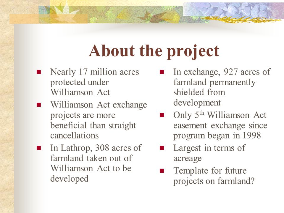 About the project Nearly 17 million acres protected under Williamson Act Williamson Act exchange projects are more beneficial than straight cancellations In Lathrop, 308 acres of farmland taken out of Williamson Act to be developed In exchange, 927 acres of farmland permanently shielded from development Only 5 th Williamson Act easement exchange since program began in 1998 Largest in terms of acreage Template for future projects on farmland