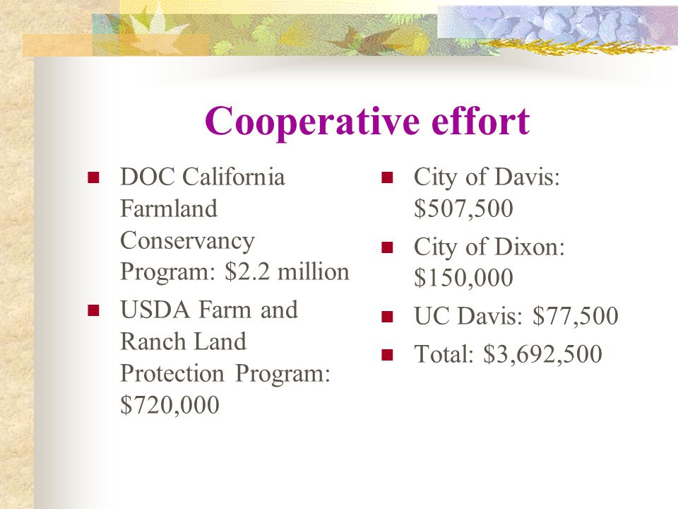 Cooperative effort DOC California Farmland Conservancy Program: $2.2 million USDA Farm and Ranch Land Protection Program: $720,000 City of Davis: $507,500 City of Dixon: $150,000 UC Davis: $77,500 Total: $3,692,500