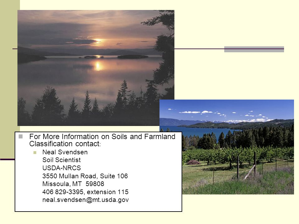 For More Information on Soils and Farmland Classification contact : Neal Svendsen Soil Scientist USDA-NRCS 3550 Mullan Road, Suite 106 Missoula, MT 59808 406 829-3395, extension 115 neal.svendsen@mt.usda.gov