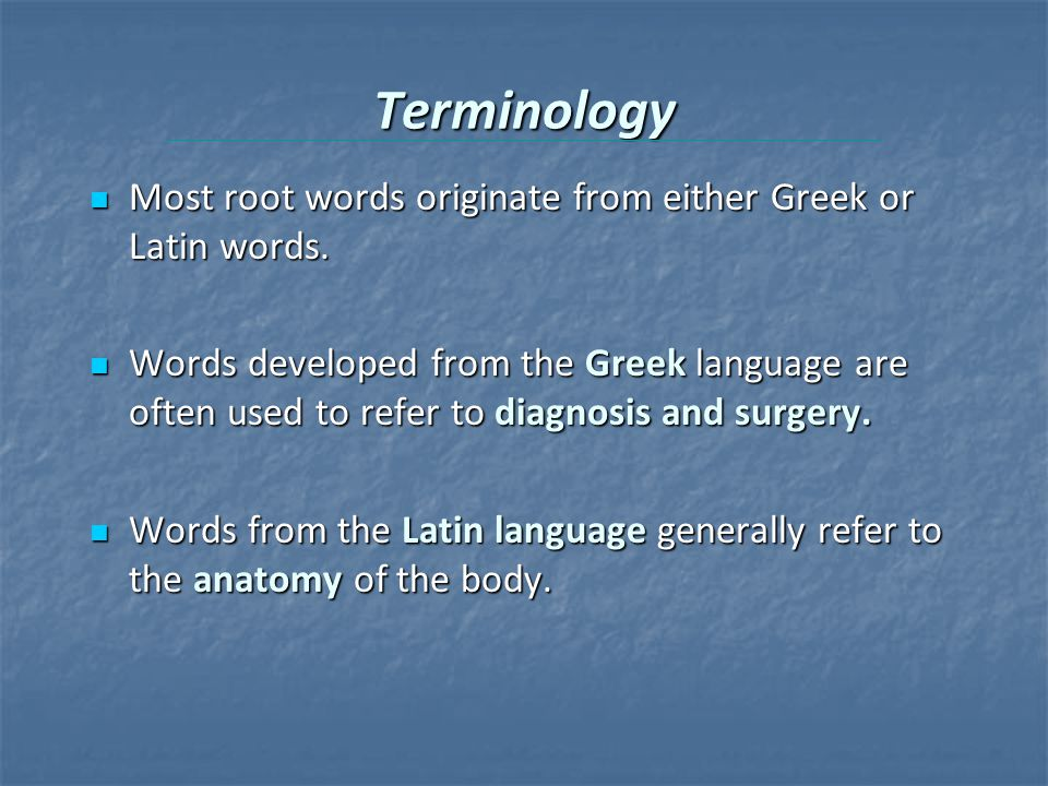 Terminology Most root words originate from either Greek or Latin words.
