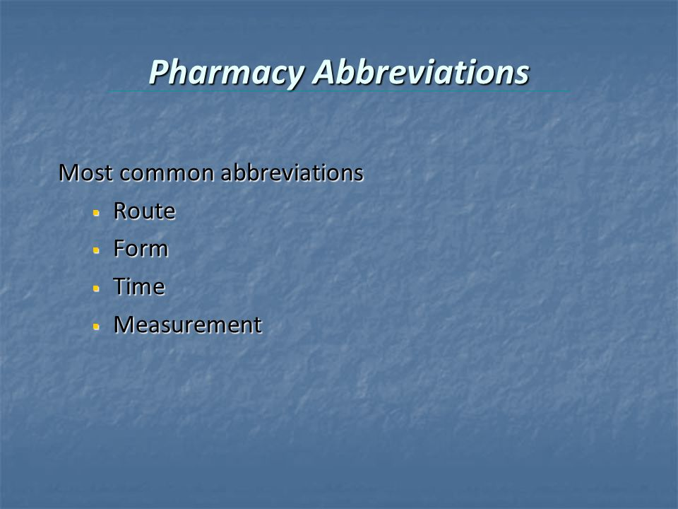Pharmacy Abbreviations Most common abbreviations  Route  Form  Time  Measurement